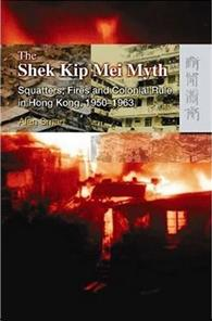 The Shek Kip Mei Myth : Squatters, Fires and Colonial Rulers in Hong Kong, 1950-1963