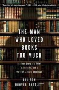 Man Who Loved Books Too Much: The True Story of a Thief, a Detective, and a World of Literary Obses(