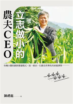 「立志做小」的農夫CEO:有機小農的創新營運模式,把一畝田,行銷全世界的共好經濟學