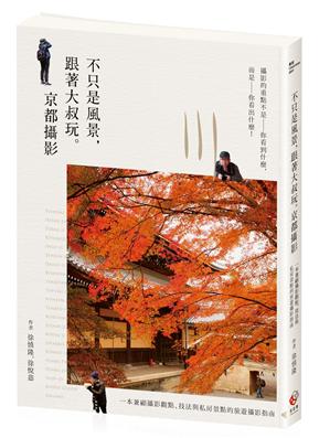 不只是風景,跟著大叔玩。京都攝影 :一本兼顧攝影觀點、技法與私房景點的旅遊攝影指南