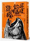 這樣釣魚會發瘋:魚達人的釣魚神技與癡魚怪談