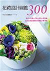 花禮設計圖鑑300:盆花+花圈+花束+花盒+花裝飾.心意&創意滿點的花禮設計參考書
